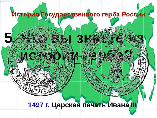 5. Что вы знаете из истории герба? История Государственного герба России 1497...