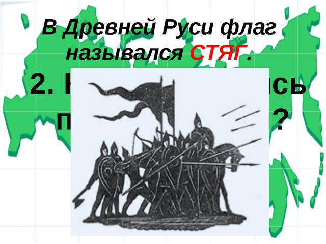 2. Как назывались первые флаги? В Древней Руси флаг назывался СТЯГ.
