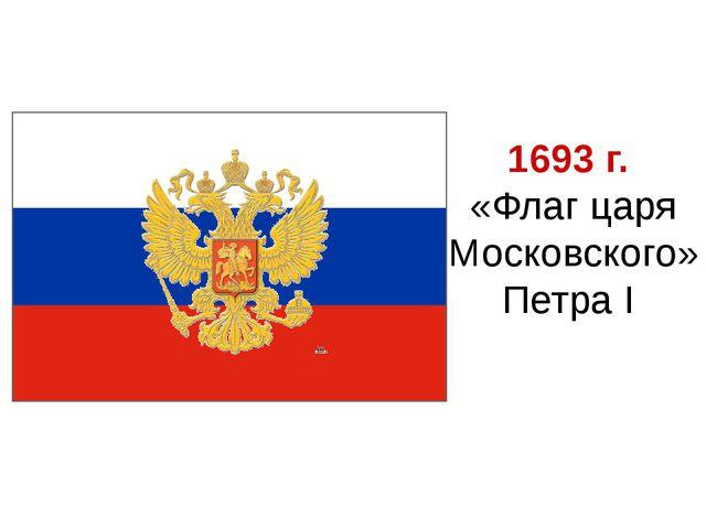 1693 г. «Флаг царя Московского» Петра I