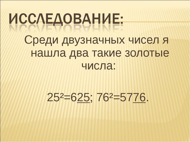 Среди двузначных чисел я нашла два такие золотые числа: 25²=625; 76²=5776.