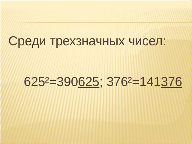 Среди трехзначных чисел: 625²=390625; 376²=141376