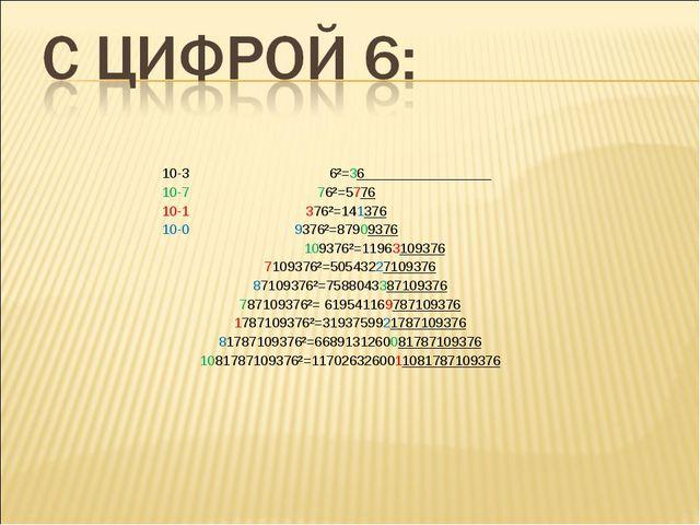 10-3 6²=36  10-7 76²=5776  10-1 376²=141376  10-0 9376²=879093...