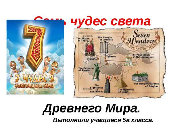 Семь чудес света Древнего Мира. Выполнили учащиеся 5а класса.