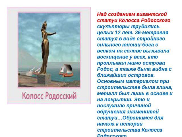 Над созданием гигантской статуи Колосса Родосского скульпторы трудились целых...