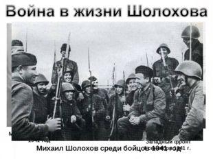 М. Шолохов на фронте 1941 год М. Шолохов и А. Фадеев Западный фронт 4 сентябр