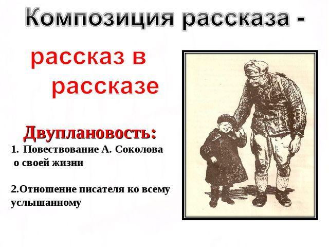 Двуплановость: Повествование А. Соколова о своей жизни 2.Отношение писателя...