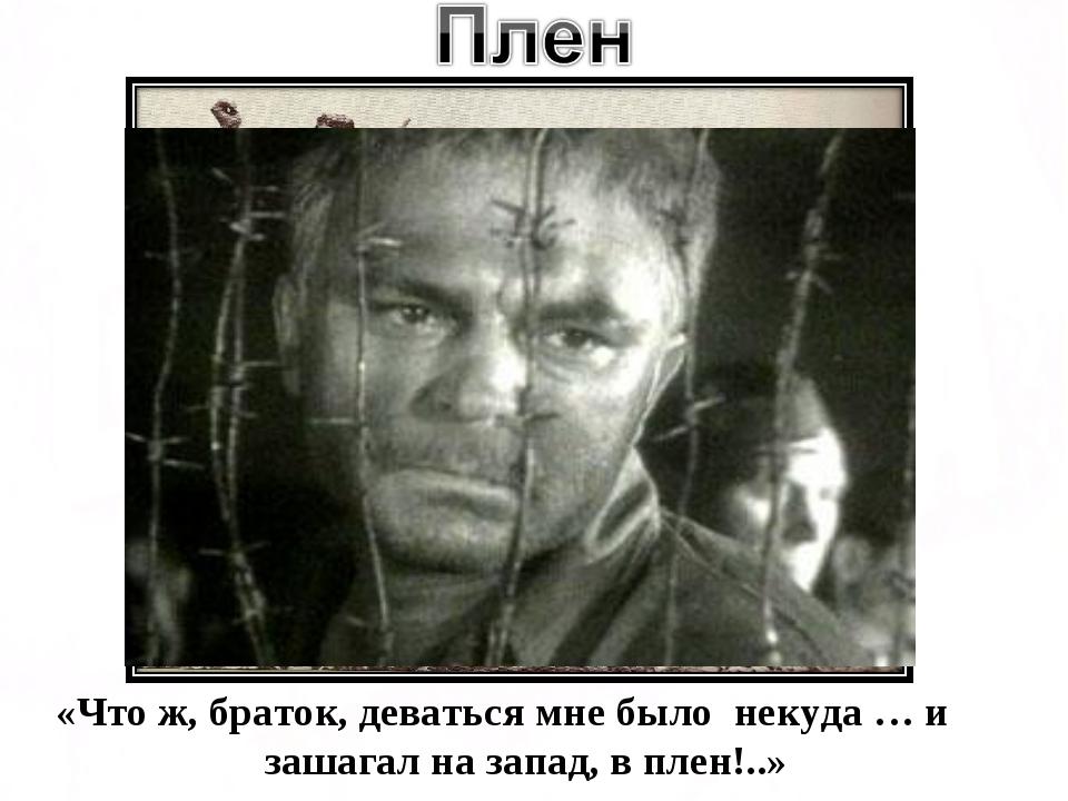 «Что ж, браток, деваться мне было некуда … и зашагал на запад, в плен!..»