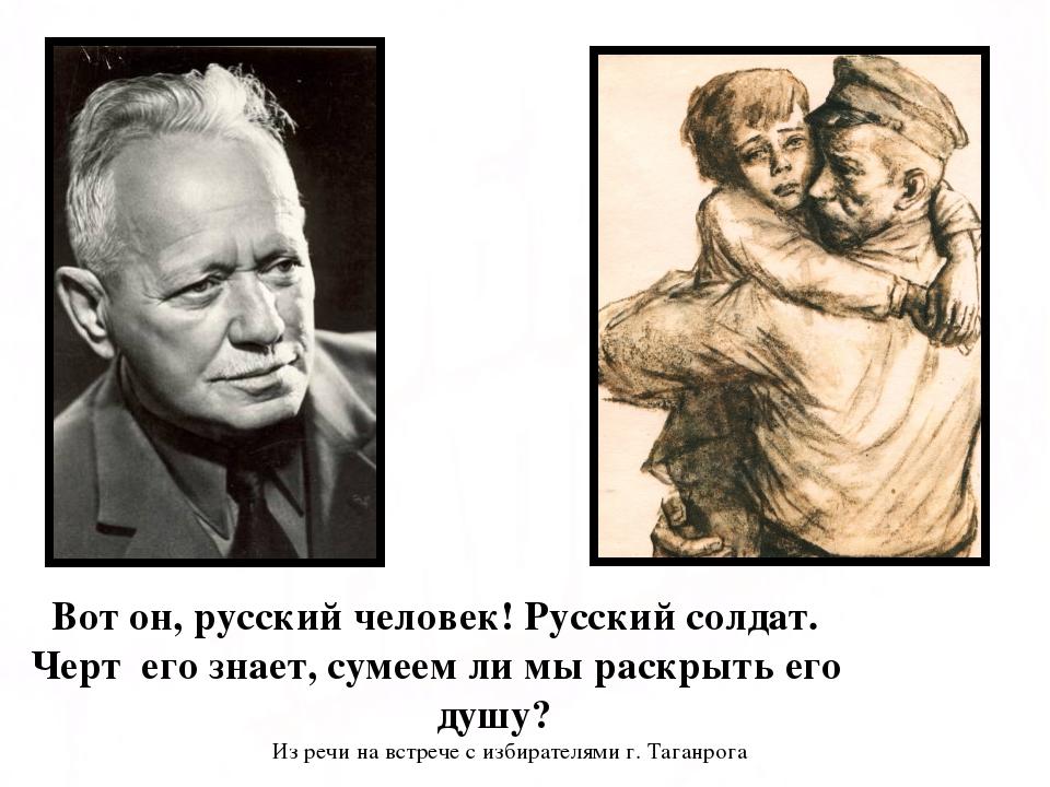 Вот он, русский человек! Русский солдат. Черт его знает, сумеем ли мы раскры...