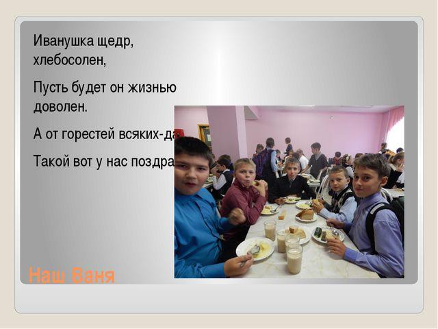 Наш Ваня Иванушка щедр, хлебосолен, Пусть будет он жизнью доволен. А от горес...