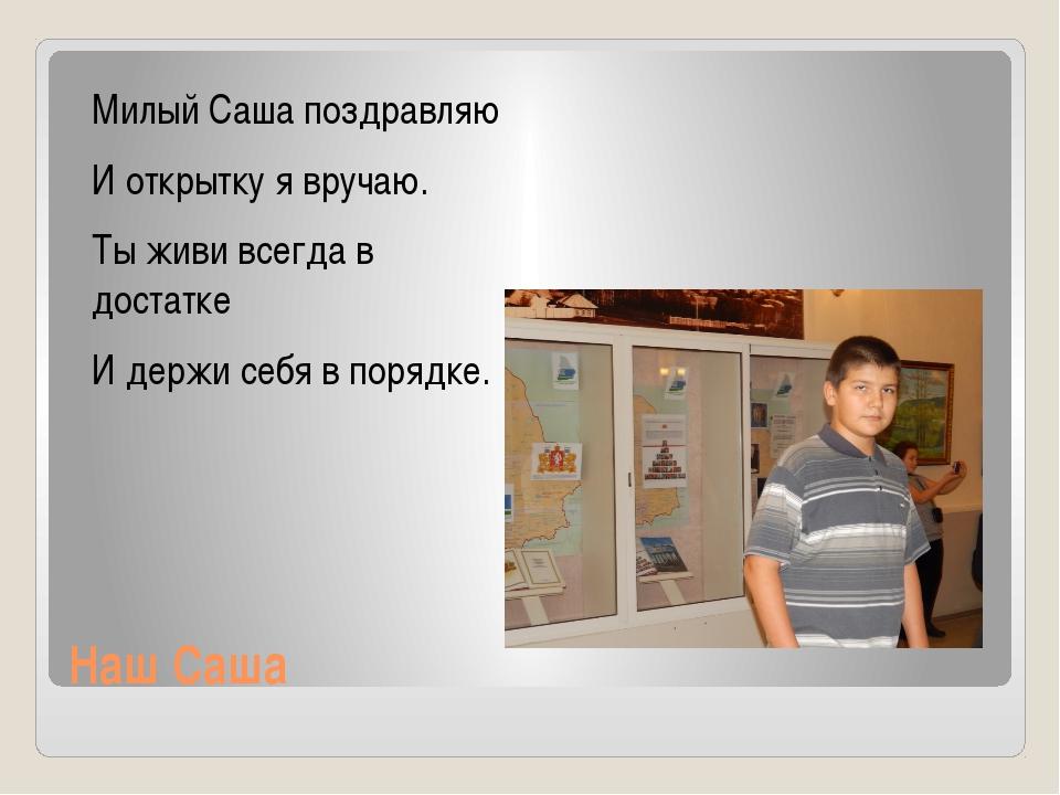 Наш Саша Милый Саша поздравляю И открытку я вручаю. Ты живи всегда в достатке...