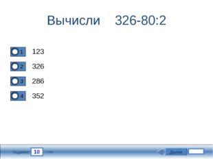 10 Задание Вычисли 326-80:2 123 326 286 352 Далее 5 бал.