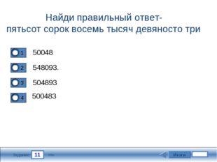 11 Задание Найди правильный ответ- пятьсот сорок восемь тысяч девяносто три 5