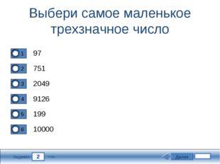 2 Задание Выбери самое маленькое трехзначное число 97 751 2049 9126 Далее 199