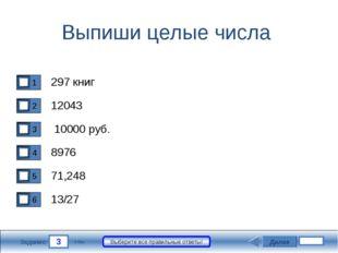 3 Задание Выберите все правильные ответы! Выпиши целые числа 297 книг 12043 1