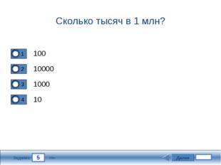 5 Задание Сколько тысяч в 1 млн? 100 10000 1000 10 Далее 3 бал.