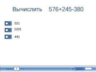 7 Задание Вычислить 576+245-380 521 1201 441 Далее 5 бал.