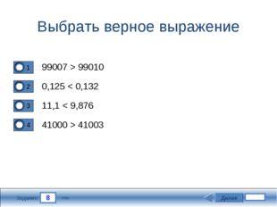 8 Задание Выбрать верное выражение 99007 > 99010 0,125 < 0,132 11,1 < 9,876 4