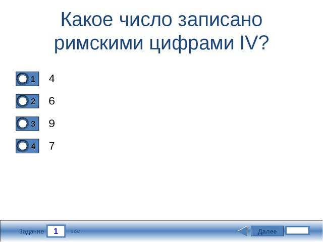 1 Задание Какое число записано римскими цифрами IV? 4 6 9 7 Далее 5 бал.