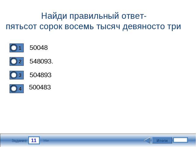 11 Задание Найди правильный ответ- пятьсот сорок восемь тысяч девяносто три 5...