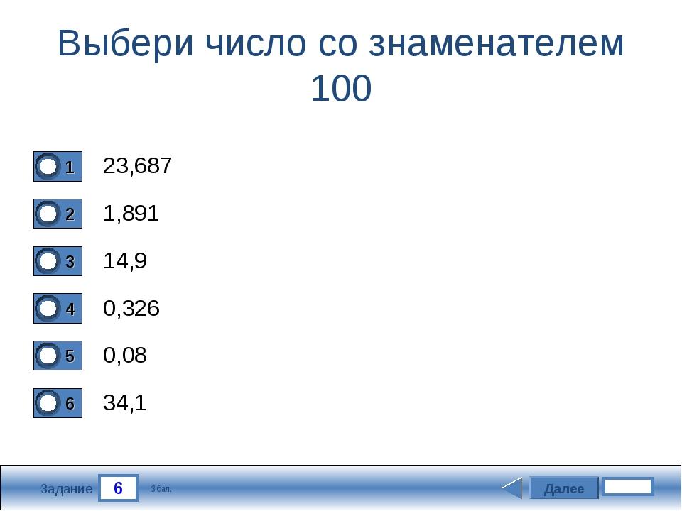 6 Задание Выбери число со знаменателем 100 23,687 1,891 14,9 0,326 Далее 0,08...