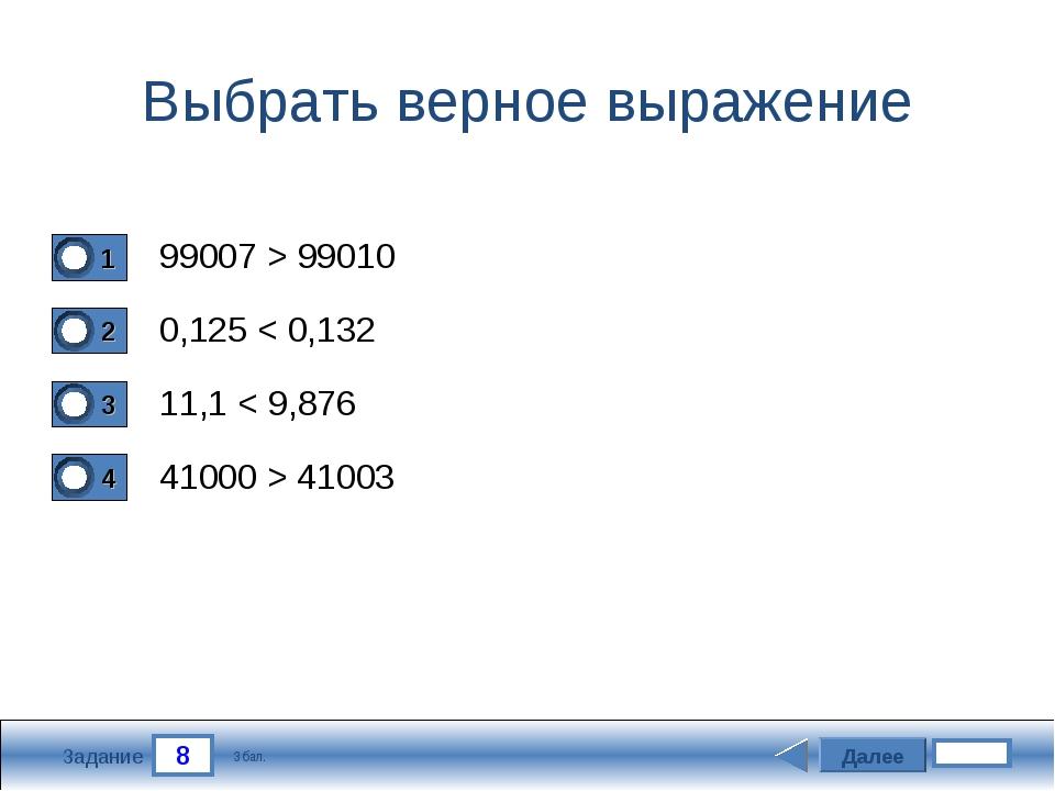 8 Задание Выбрать верное выражение 99007 > 99010 0,125 < 0,132 11,1 < 9,876 4...