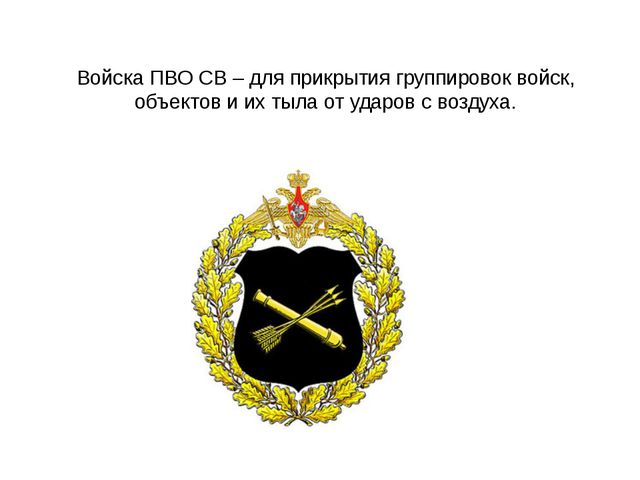 Войска ПВО СВ – для прикрытия группировок войск, объектов и их тыла от ударов...