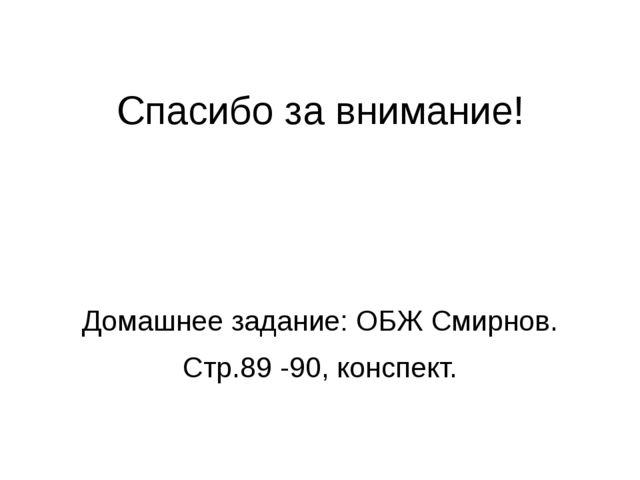 Спасибо за внимание! Домашнее задание: ОБЖ Смирнов. Стр.89 -90, конспект.