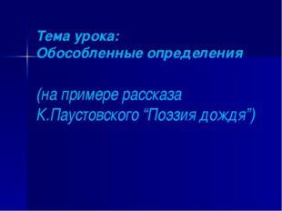 """Тема урока: Обособленные определения (на примере рассказа К.Паустовского """"Поэ"""