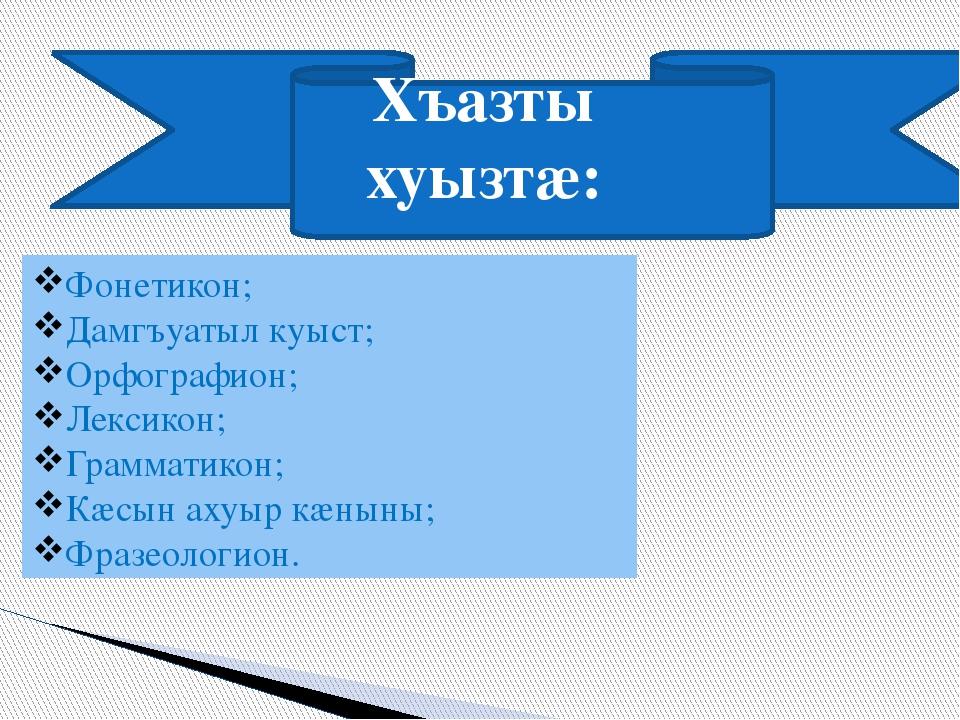 Хъазты хуызтæ: Фонетикон; Дамгъуатыл куыст; Орфографион; Лексикон; Грамматик...