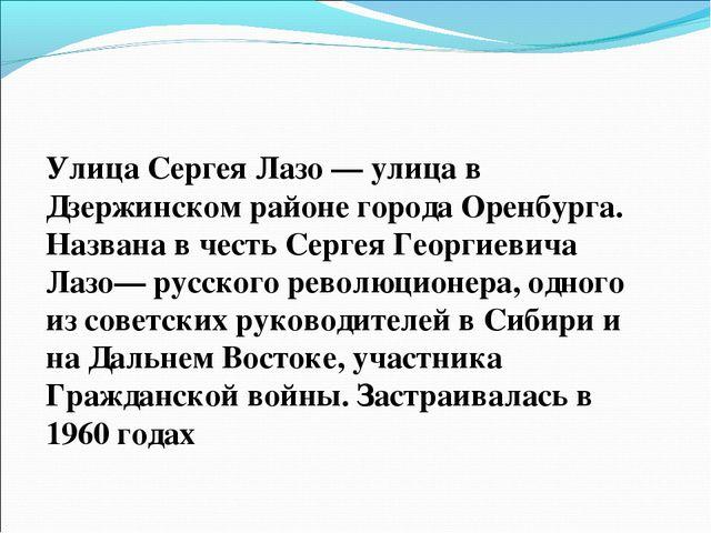Улица Сергея Лазо— улица в Дзержинском районе города Оренбурга. Названа в че...