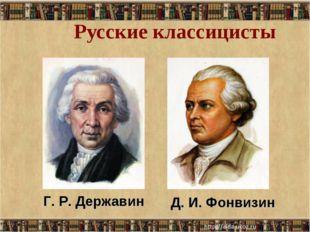 Русские классицисты Д. И. Фонвизин Г. Р. Державин