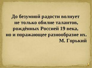 * До безумной радости волнует не только обилие талантов, рождённых Россией 19