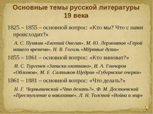 Основные темы русской литературы 19 века 1825 – 1855 – основной вопрос: «Кто