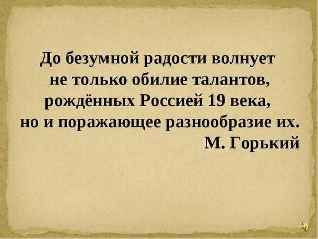 * До безумной радости волнует не только обилие талантов, рождённых Россией 19...