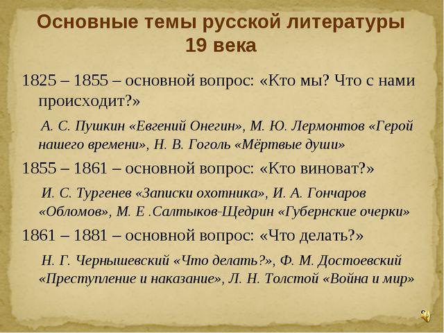 Основные темы русской литературы 19 века 1825 – 1855 – основной вопрос: «Кто...