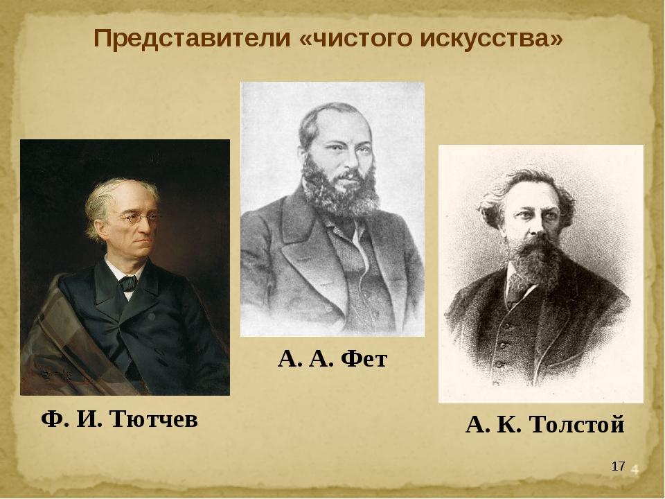 * Представители «чистого искусства» Ф. И. Тютчев А. А. Фет А. К. Толстой