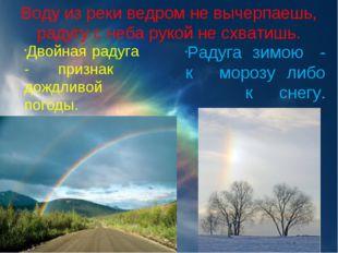 Воду из реки ведром не вычерпаешь, радугу с неба рукой не схватишь. Двойнаяр