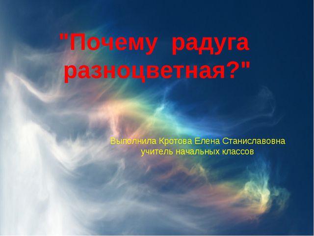 """""""Почему радуга разноцветная?"""" Выполнила Кротова Елена Станиславовна учитель н..."""