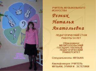 УЧИТЕЛЬ МУЗЫКАЛЬНОГО ИСКУССТВА Резник Наталья Анатольевна ПЕДАГОГИЧЕСКИЙ СТА
