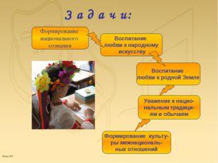 З а д а ч и: Формирование национального сознания Воспитание любви к народному