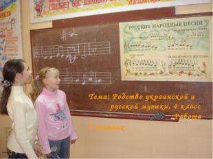 Тема: Родство украинской и русской музыки, 4 класс Работа в группах. Резник