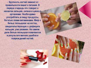 - Хрупкость ногтей зависит от правильности вашего питания. В первую очередь