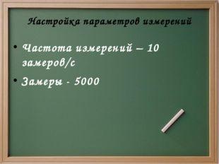 Настройка параметров измерений Частота измерений – 10 замеров/с Замеры - 5000