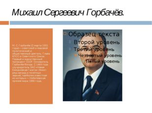 Михаил Сергеевич Горбачёв. М. С. Горбачёв (2 марта 1931 года)— советский и ми