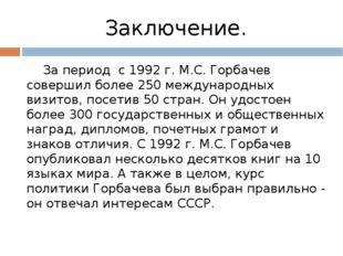 Заключение. За период с 1992 г. М.С. Горбачев совершил более 250 международны