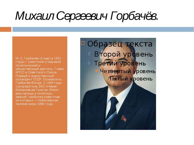 Михаил Сергеевич Горбачёв. М. С. Горбачёв (2 марта 1931 года)— советский и ми...