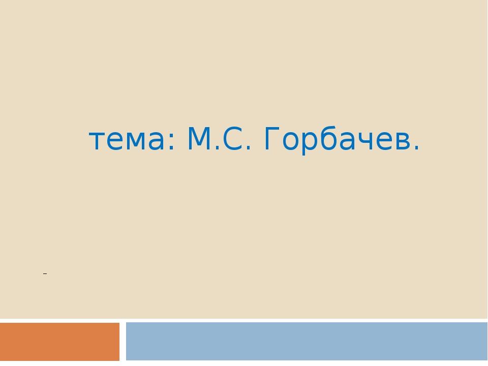 тема: М.С. Горбачев.