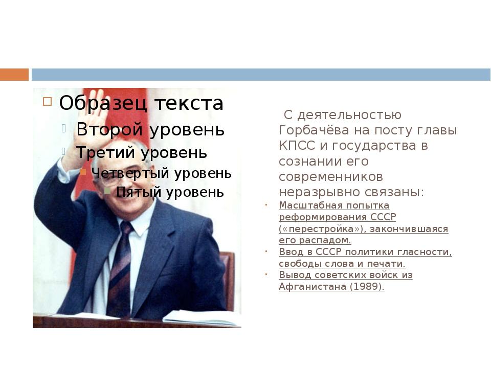 С деятельностью Горбачёва на посту главы КПСС и государства в сознании его с...