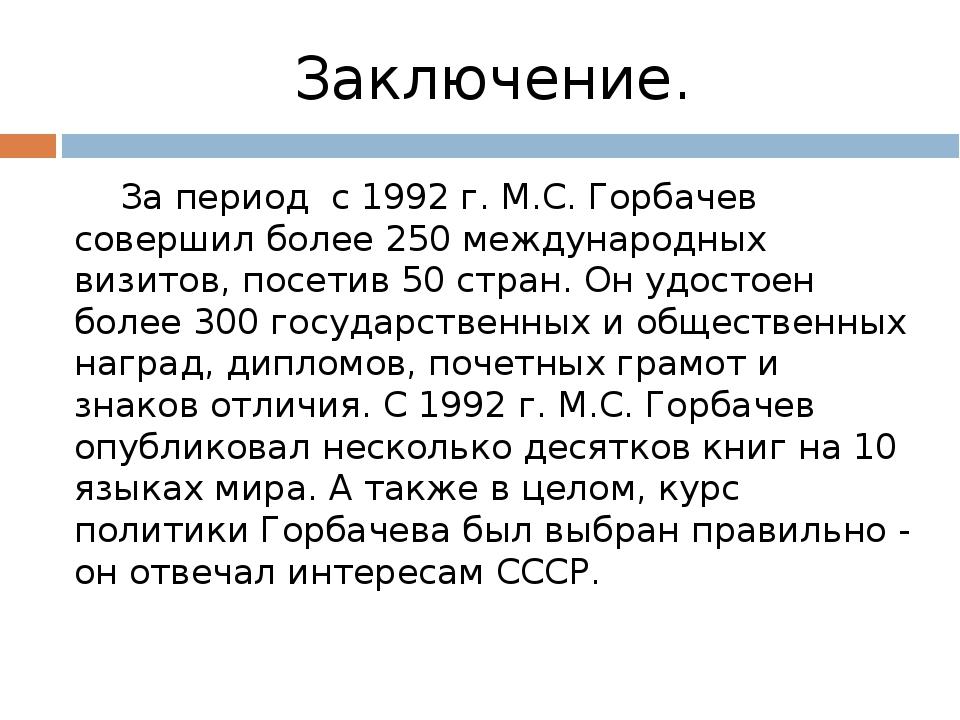 Заключение. За период с 1992 г. М.С. Горбачев совершил более 250 международны...