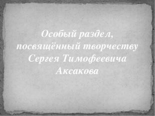 Особый раздел, посвящённый творчеству Сергея Тимофеевича Аксакова